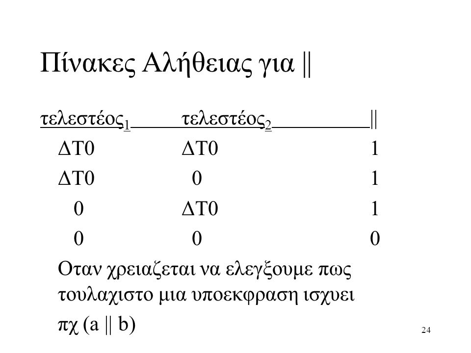 24 Πίνακες Αλήθειας για || τελεστέος 1 τελεστέος 2 || ΔΤ0ΔΤ01 ΔΤ0 01 0ΔΤ01 0 00 Oταν χρειαζεται να ελεγξουμε πως τουλαχιστο μια υποεκφραση ισχυει πχ (