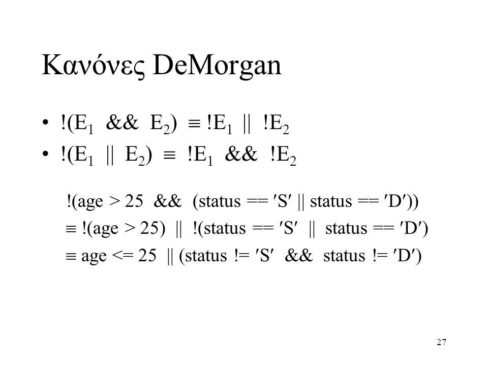 27 Κανόνες DeMorgan !(E 1 && E 2 )  !E 1  !E 2 !(E 1  E 2 )  !E 1 && !E 2 !(age > 25 && (status == S  status == D))  !(age > 25) || !(status