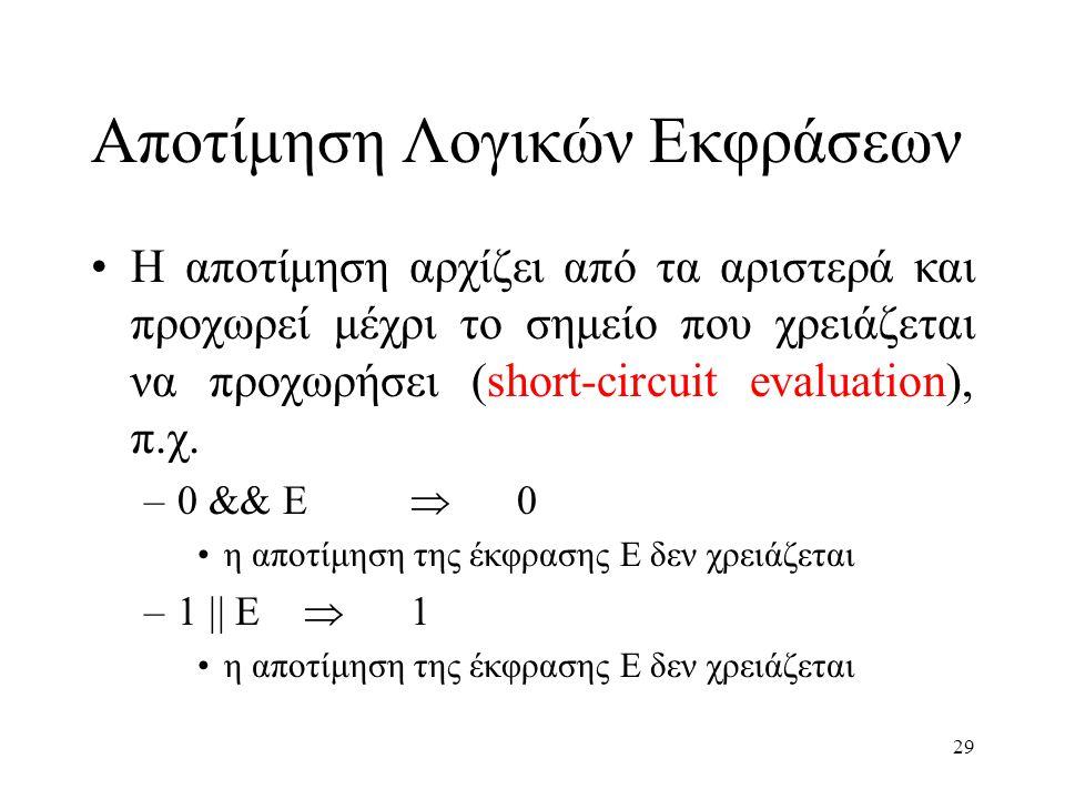 29 Αποτίμηση Λογικών Εκφράσεων Η αποτίμηση αρχίζει από τα αριστερά και προχωρεί μέχρι το σημείο που χρειάζεται να προχωρήσει (short-circuit evaluation