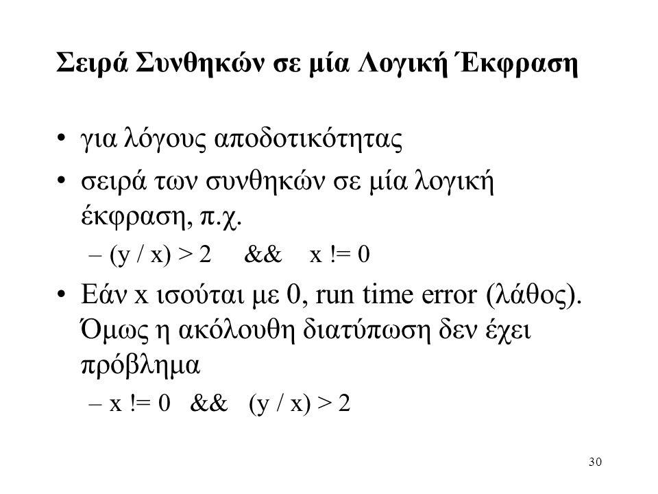 30 Σειρά Συνθηκών σε μία Λογική Έκφραση για λόγους αποδοτικότητας σειρά των συνθηκών σε μία λογική έκφραση, π.χ. –(y / x) > 2 && x != 0 Εάν x ισούται