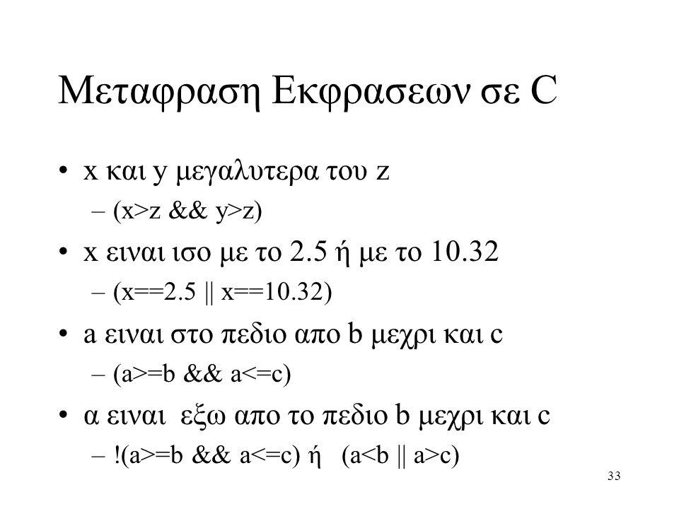 33 Μεταφραση Εκφρασεων σε C x και y μεγαλυτερα του z –(x>z && y>z) x ειναι ισο με το 2.5 ή με το 10.32 –(x==2.5 || x==10.32) a ειναι στο πεδιο απο b μ