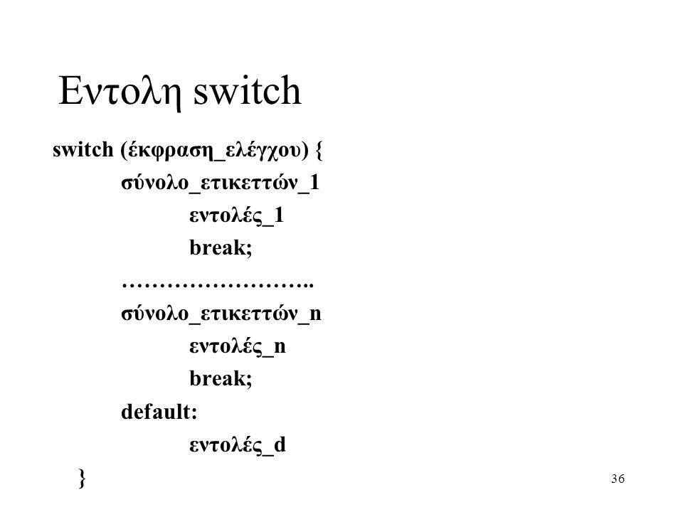 36 Εντολη switch switch (έκφραση_ελέγχου) { σύνολο_ετικεττών_1 εντολές_1 break; …………………….. σύνολο_ετικεττών_n εντολές_n break; default: εντολές_d }