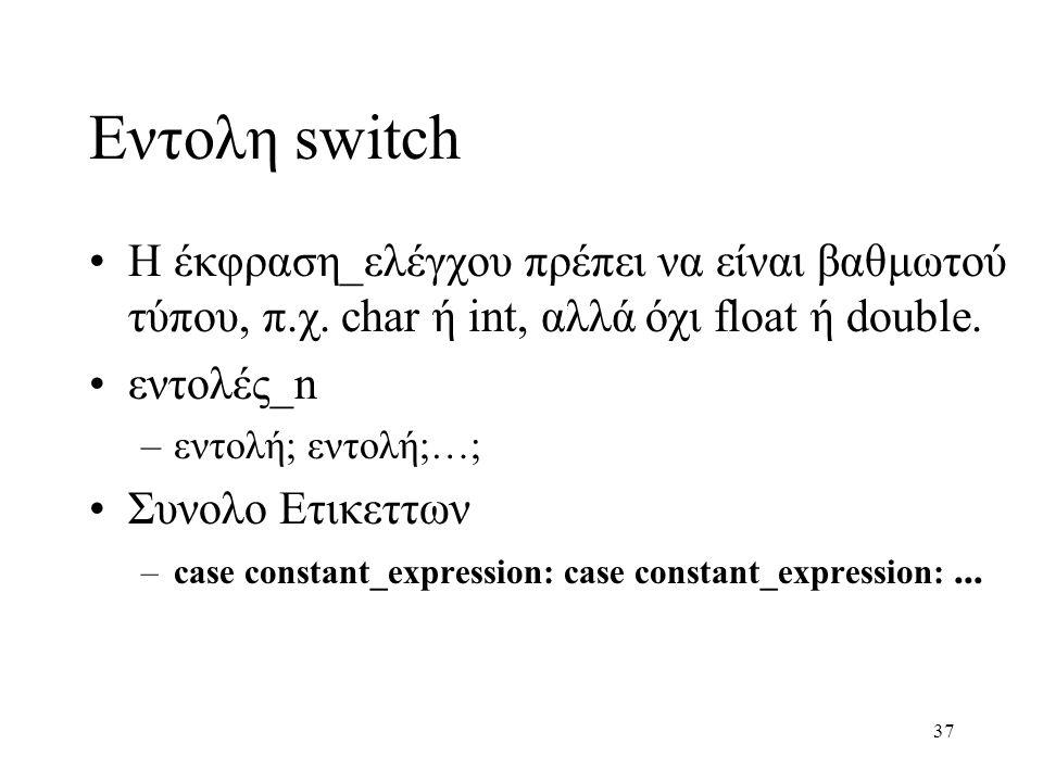 37 Εντολη switch Η έκφραση_ελέγχου πρέπει να είναι βαθμωτού τύπου, π.χ. char ή int, αλλά όχι float ή double. εντολές_n –εντολή; εντολή;…; Συνολο Ετικε