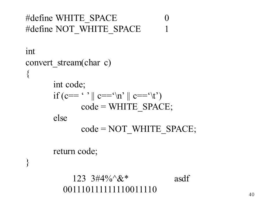 40 #define WHITE_SPACE0 #define NOT_WHITE_SPACE1 int convert_stream(char c) { int code; if (c== ' ' || c=='\n' || c=='\t') code = WHITE_SPACE; else co