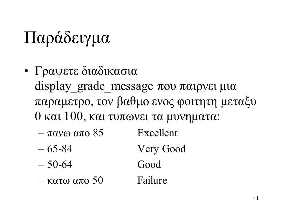 41 Παράδειγμα Γραψετε διαδικασια display_grade_message που παιρνει μια παραμετρο, τον βαθμο ενος φοιτητη μεταξυ 0 και 100, και τυπωνει τα μυνηματα: –π