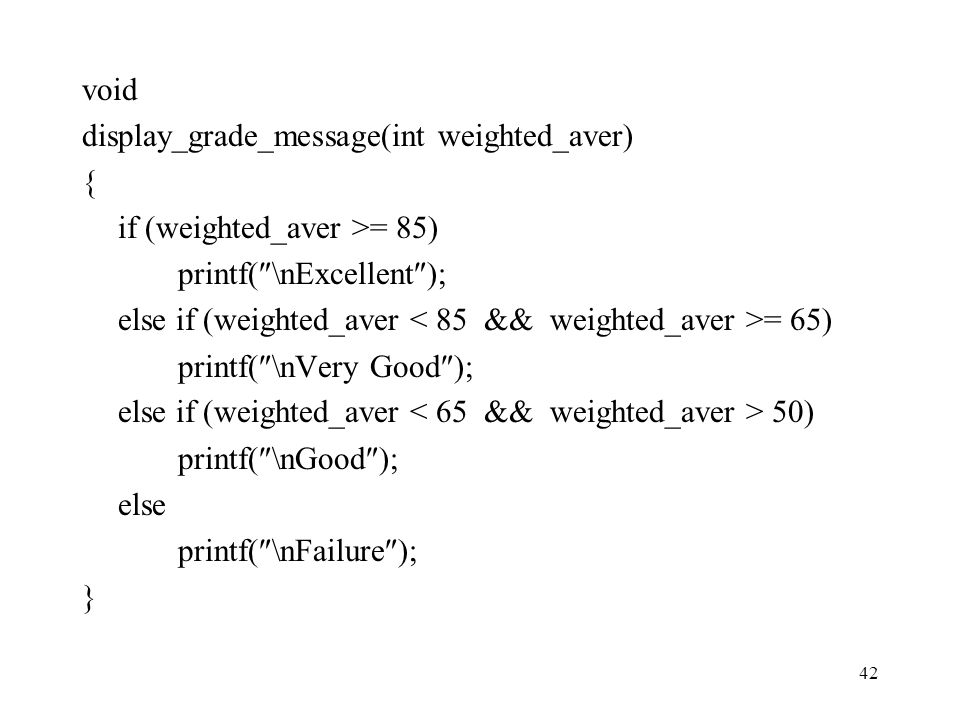 42 void display_grade_message(int weighted_aver) { if (weighted_aver >= 85) printf(  \nExcellent  ); else if (weighted_aver = 65) printf(  \nVery G