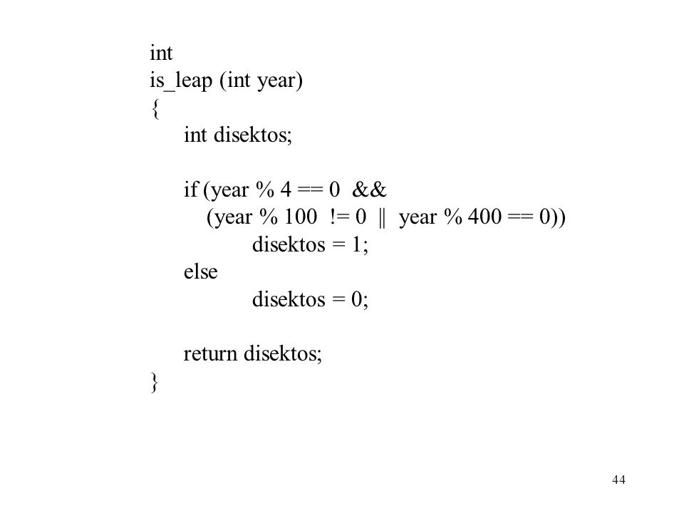 44 int is_leap (int year) { int disektos; if (year % 4 == 0 && (year % 100 != 0 || year % 400 == 0)) disektos = 1; else disektos = 0; return disektos;
