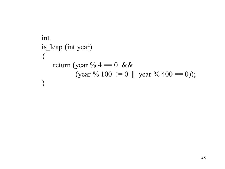 45 int is_leap (int year) { return (year % 4 == 0 && (year % 100 != 0 || year % 400 == 0)); }