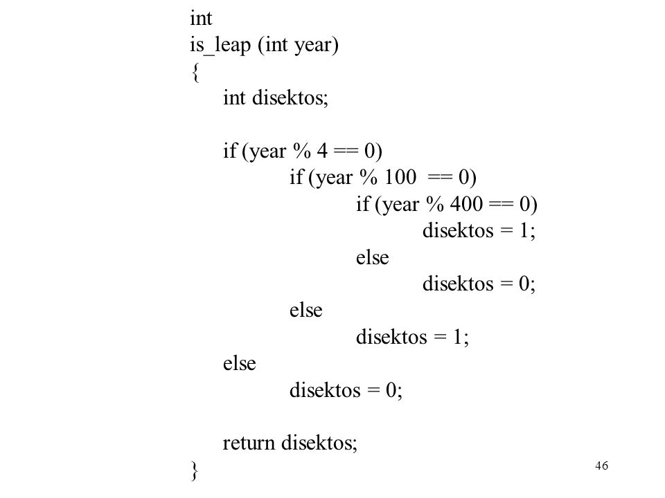 46 int is_leap (int year) { int disektos; if (year % 4 == 0) if (year % 100 == 0) if (year % 400 == 0) disektos = 1; else disektos = 0; else disektos = 1; else disektos = 0; return disektos; }