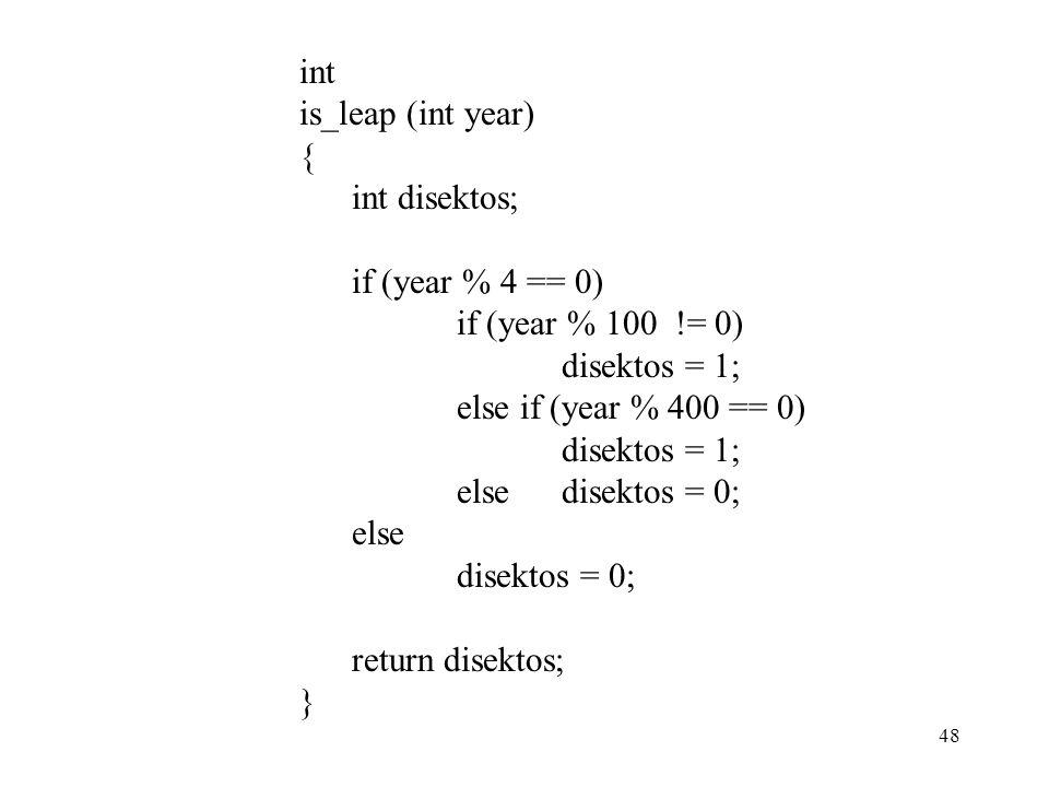 48 int is_leap (int year) { int disektos; if (year % 4 == 0) if (year % 100 != 0) disektos = 1; else if (year % 400 == 0) disektos = 1; elsedisektos = 0; else disektos = 0; return disektos; }