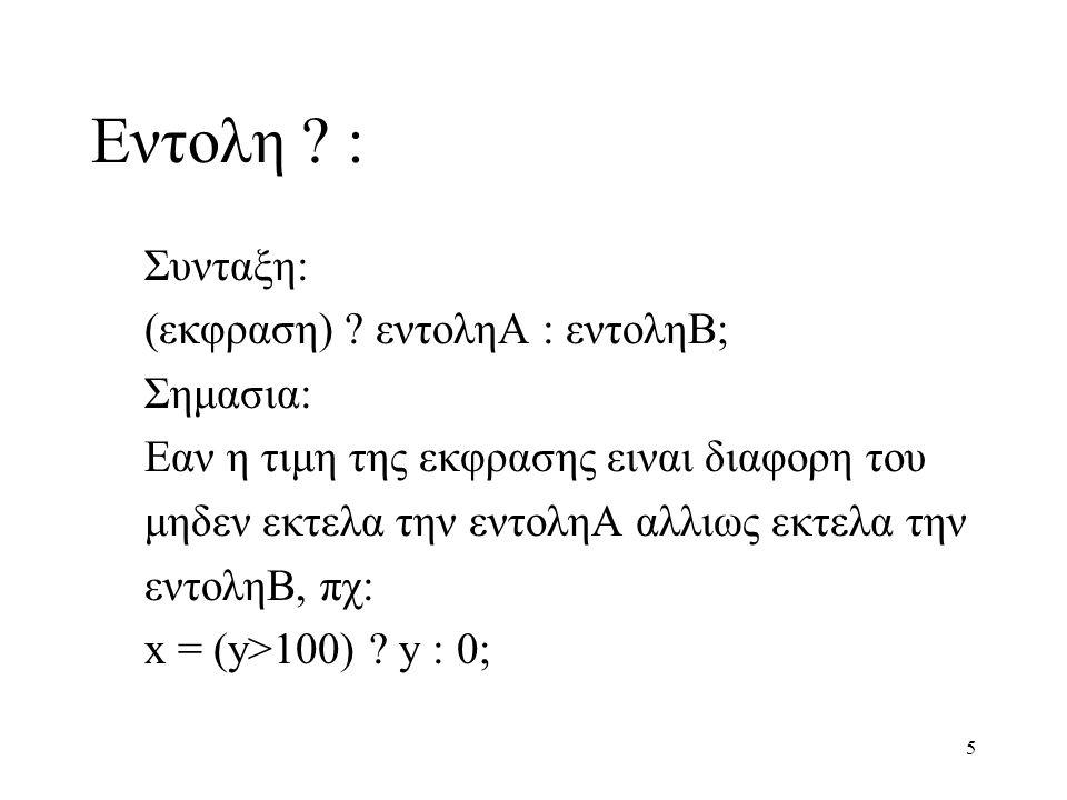 5 Eντολη ? : Συνταξη: (εκφραση) ? εντοληΑ : εντοληΒ; Σημασια: Εαν η τιμη της εκφρασης ειναι διαφορη του μηδεν εκτελα την εντοληΑ αλλιως εκτελα την εντ