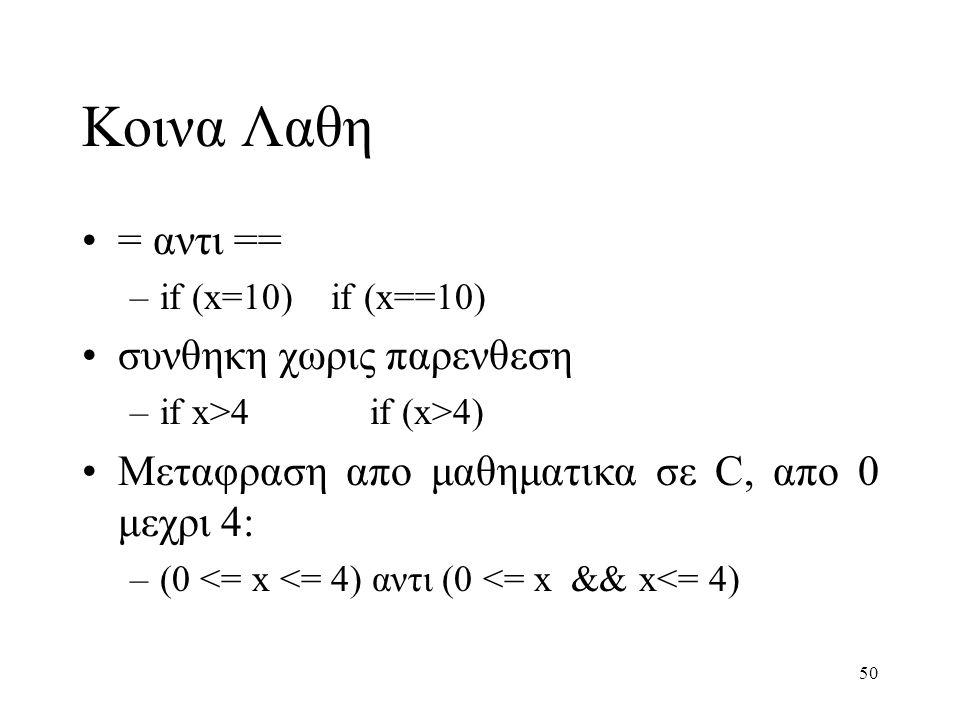 50 Κοινα Λαθη = αντι == –if (x=10) if (x==10) συνθηκη χωρις παρενθεση –if x>4if (x>4) Μεταφραση απο μαθηματικα σε C, απο 0 μεχρι 4: –(0 <= x <= 4) αντ