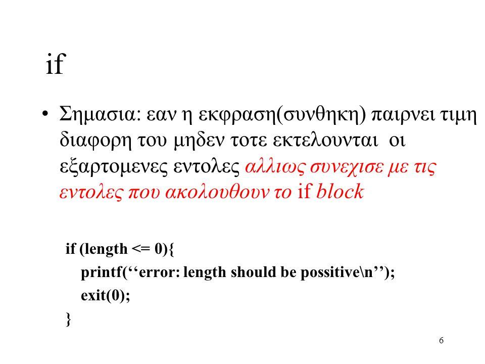 7 if-else Σημασια: εαν η εκφραση(συνθηκη) παιρνει τιμη διαφορη του μηδεν τοτε εκτελουνται οι εντολες του if block αλλιως εκτελουνται οι εντολες του else block if (temp > 0){ printf(''above freezing.\n''); } else{ printf(''freezing!\n''); }
