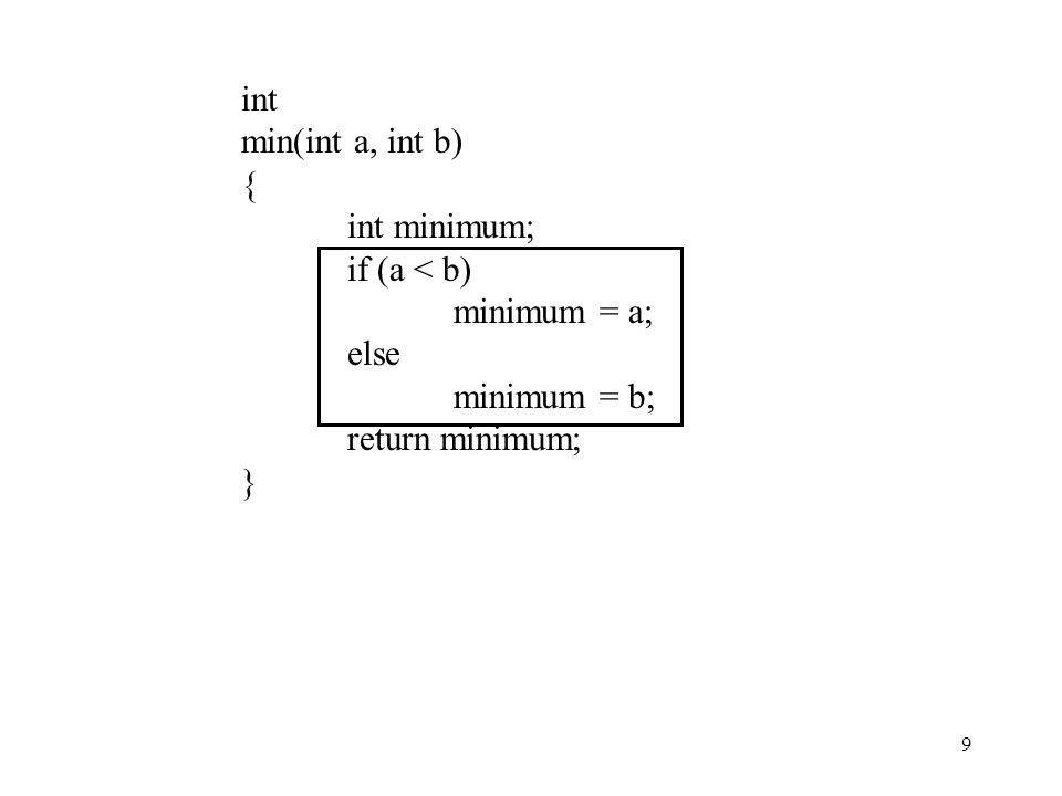 10 int min(int a, int b) {int minimum; if (a < b) minimum = a; else minimum = b; return minimum; } int min(int a, int b) {int minimum; minimum = b; if (a < b) minimum = a; return minimum; } int min(int a, int b) { if (a < b) return a; else return b; } int min(int a, int b) { if (a < b) return a; return b; }