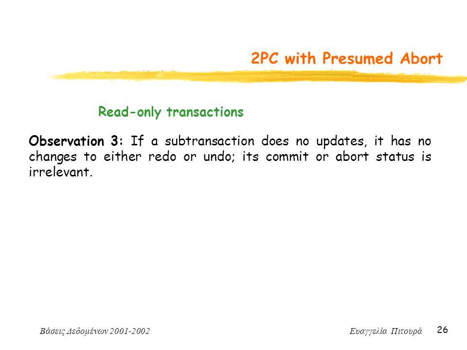 Βάσεις Δεδομένων 2001-2002 Ευαγγελία Πιτουρά 26 2PC with Presumed Abort Observation 3: If a subtransaction does no updates, it has no changes to eithe