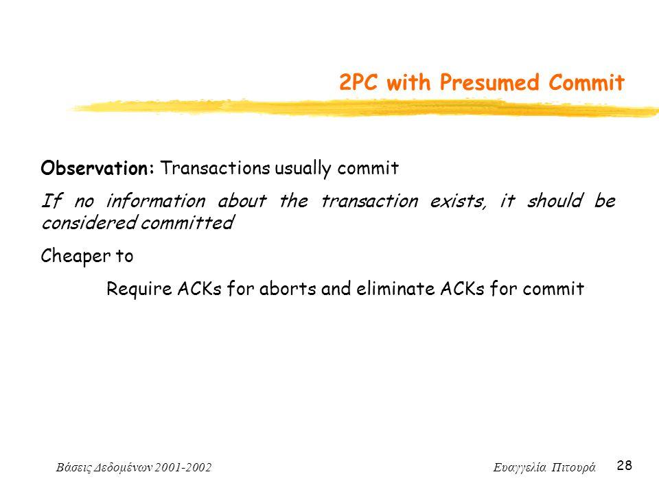 Βάσεις Δεδομένων 2001-2002 Ευαγγελία Πιτουρά 28 2PC with Presumed Commit Observation: Transactions usually commit If no information about the transact