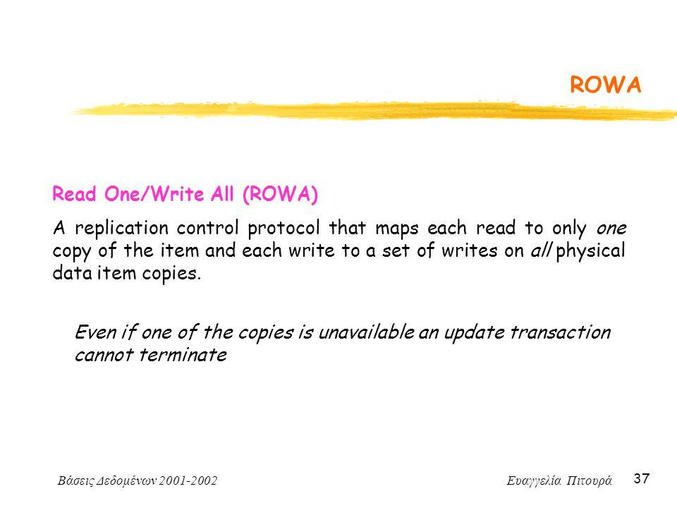 Βάσεις Δεδομένων 2001-2002 Ευαγγελία Πιτουρά 37 ROWA Read One/Write All (ROWA) A replication control protocol that maps each read to only one copy of