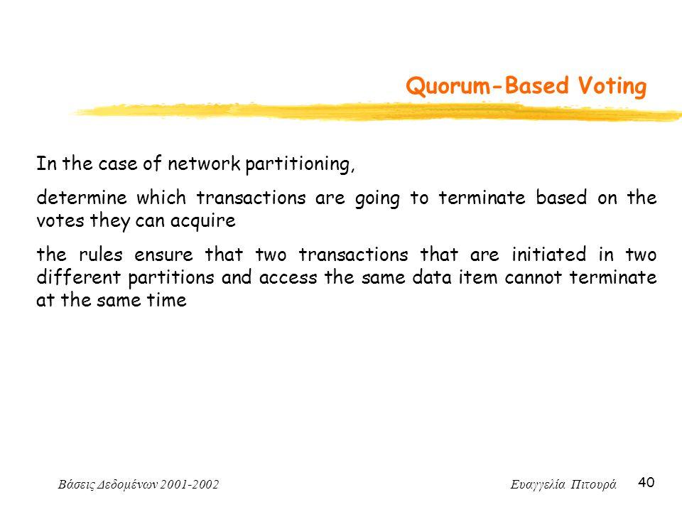 Βάσεις Δεδομένων 2001-2002 Ευαγγελία Πιτουρά 40 Quorum-Based Voting In the case of network partitioning, determine which transactions are going to ter