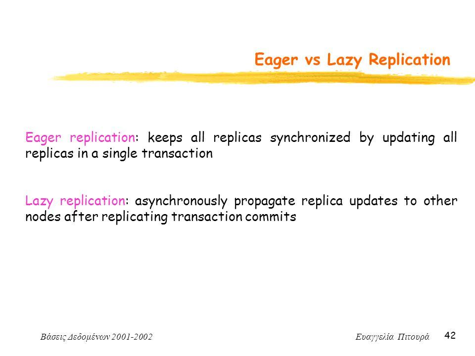 Βάσεις Δεδομένων 2001-2002 Ευαγγελία Πιτουρά 42 Eager vs Lazy Replication Eager replication: keeps all replicas synchronized by updating all replicas