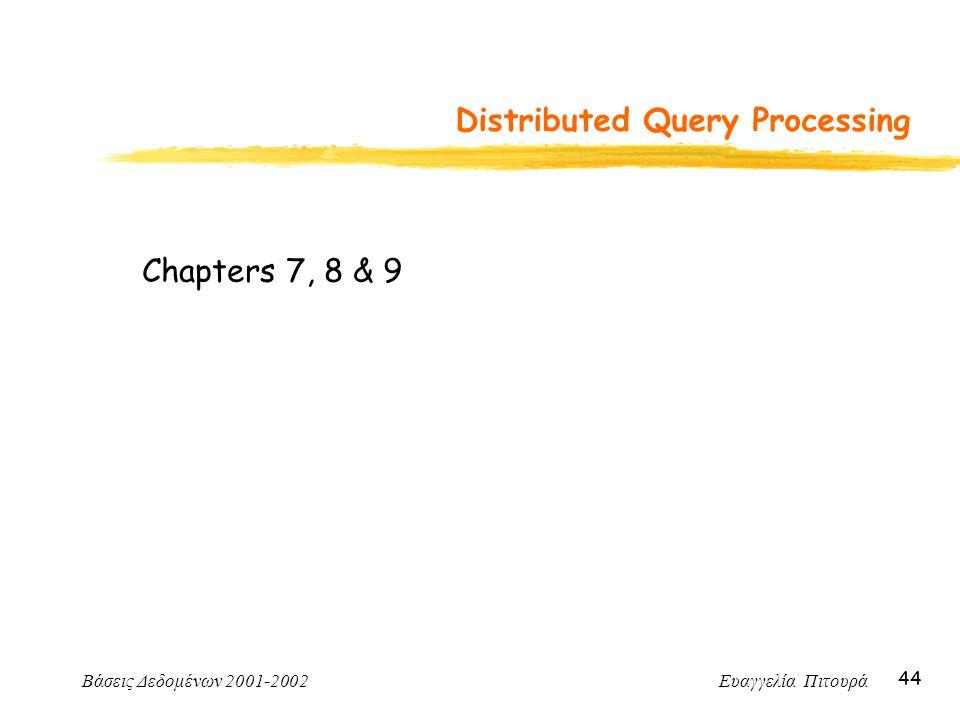 Βάσεις Δεδομένων 2001-2002 Ευαγγελία Πιτουρά 44 Distributed Query Processing Chapters 7, 8 & 9
