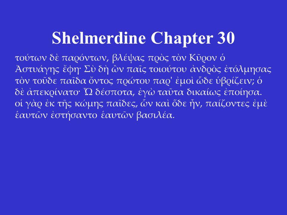 Shelmerdine Chapter 30 τούτων δὲ παρόντων, βλέψας πρὸς τὸν Κῦρον ὁ Ἀστυάγης ἔφη· Σὺ δὴ ὢν παῖς τοιούτου ἀνδρὸς ἐτόλμησας τὸν τοῦδε παῖδα ὄντος πρώτου παρ ἐμοὶ ὧδε ὑβρίζειν; ὁ δὲ ἀπεκρίνατο· Ὦ δέσποτα, ἐγὼ ταῦτα δικαίως ἐποίησα.