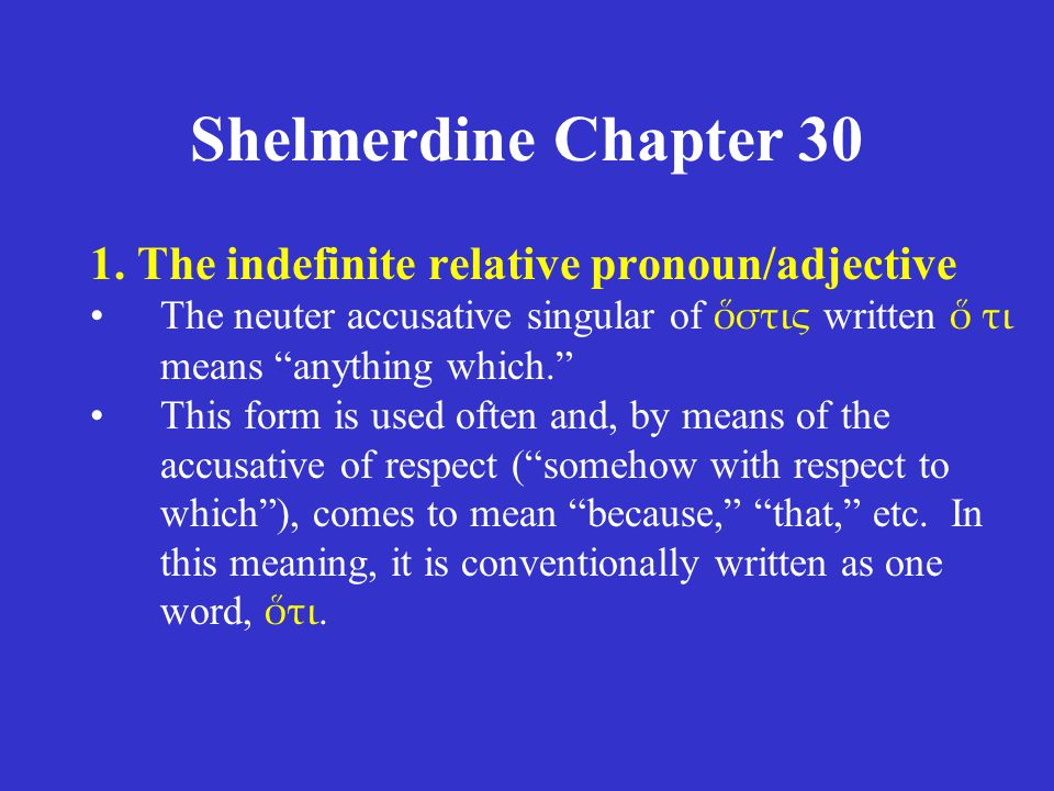 "Shelmerdine Chapter 30 1. The indefinite relative pronoun/adjective The neuter accusative singular of ὅστις written ὅ τι means ""anything which."" This"