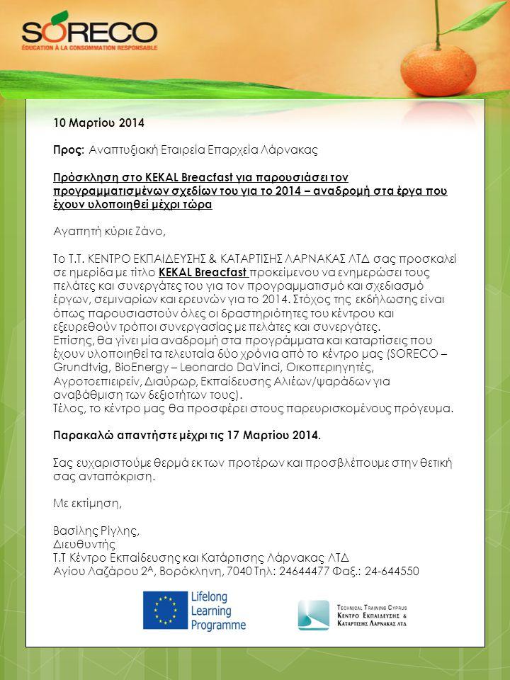 10 Μαρτίου 2014 Προς: Αναπτυξιακή Εταιρεία Επαρχεία Λάρνακας Πρόσκληση στο KEKAL Breacfast για παρουσιάσει τον προγραμματισμένων σχεδίων του για το 2014 – αναδρομή στα έργα που έχουν υλοποιηθεί μέχρι τώρα Αγαπητή κύριε Ζάνο, Το Τ.Τ.