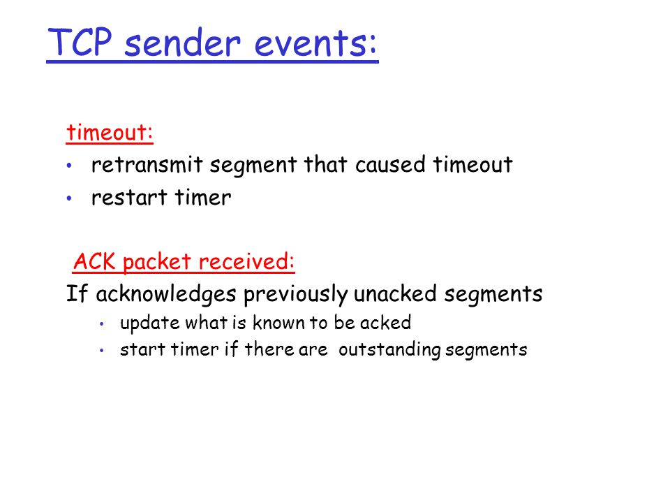 TCP sender events: timeout: retransmit segment that caused timeout restart timer ACK packet received: If acknowledges previously unacked segments upda