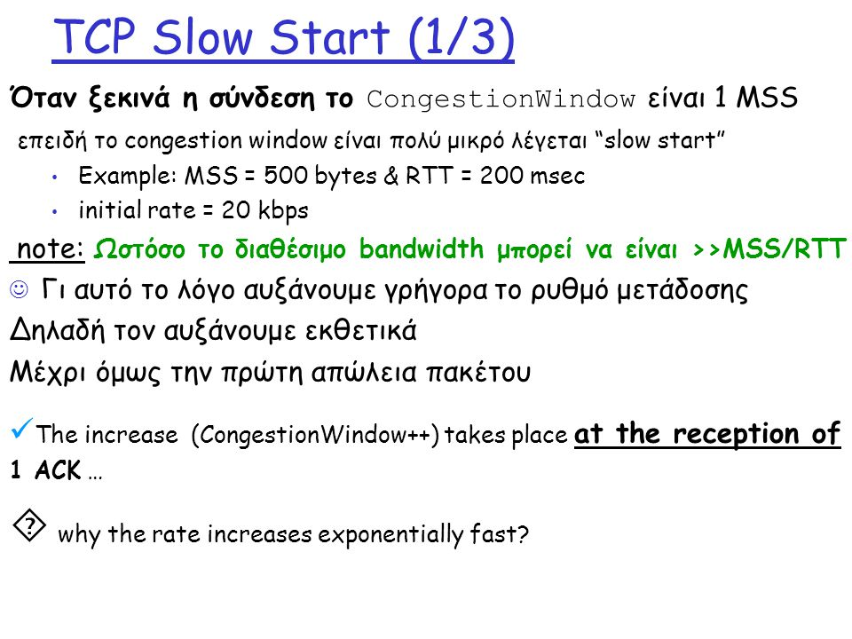 TCP Slow Start (1/3) Όταν ξεκινά η σύνδεση το CongestionWindow είναι 1 MSS επειδή το congestion window είναι πολύ μικρό λέγεται slow start Example: MSS = 500 bytes & RTT = 200 msec initial rate = 20 kbps note: Ωστόσο το διαθέσιμο bandwidth μπορεί να είναι >>MSS/RTT Γι αυτό το λόγο αυξάνουμε γρήγορα το ρυθμό μετάδοσης Δηλαδή τον αυξάνουμε εκθετικά Μέχρι όμως την πρώτη απώλεια πακέτου The increase (CongestionWindow++) takes place at the reception of 1 ACK …  why the rate increases exponentially fast