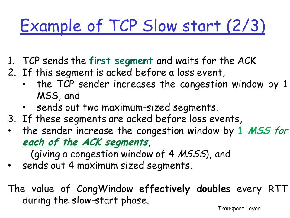 Example of TCP Slow start (2/3) 1.TCP sends the first segment and waits for the ACK 2.If this segment is acked before a loss event, the TCP sender inc