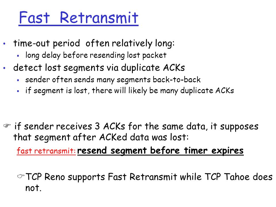 Fast Retransmit time-out period often relatively long:  long delay before resending lost packet detect lost segments via duplicate ACKs  sender ofte