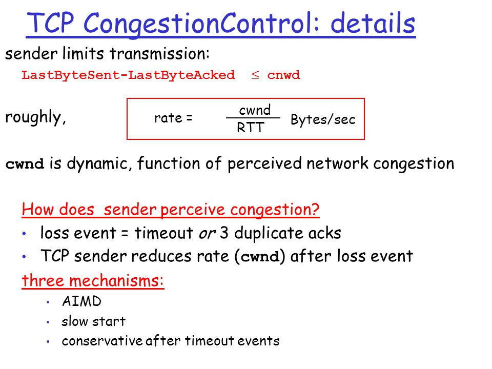 TCP CongestionControl: details sender limits transmission: LastByteSent-LastByteAcked  cnwd roughly, cwnd is dynamic, function of perceived network c
