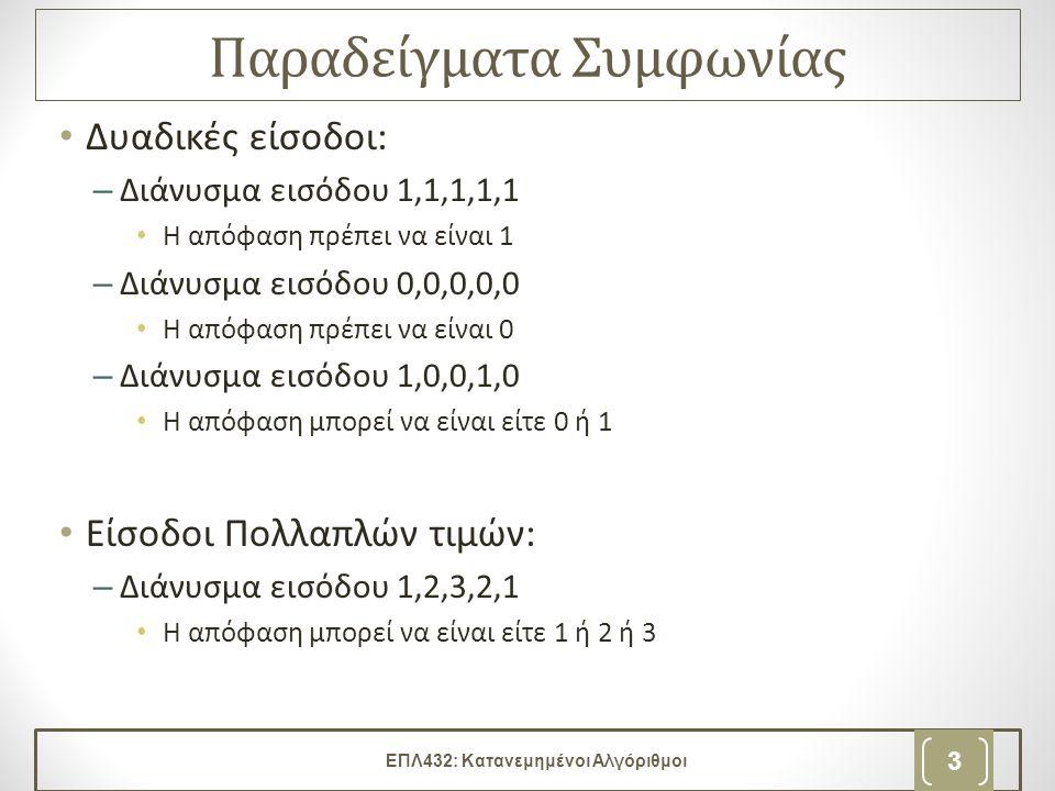 Παραδείγματα Συμφωνίας Δυαδικές είσοδοι: –Διάνυσμα εισόδου 1,1,1,1,1 Η απόφαση πρέπει να είναι 1 –Διάνυσμα εισόδου 0,0,0,0,0 Η απόφαση πρέπει να είναι 0 –Διάνυσμα εισόδου 1,0,0,1,0 Η απόφαση μπορεί να είναι είτε 0 ή 1 Είσοδοι Πολλαπλών τιμών: –Διάνυσμα εισόδου 1,2,3,2,1 Η απόφαση μπορεί να είναι είτε 1 ή 2 ή 3 ΕΠΛ432: Κατανεμημένοι Αλγόριθμοι 3