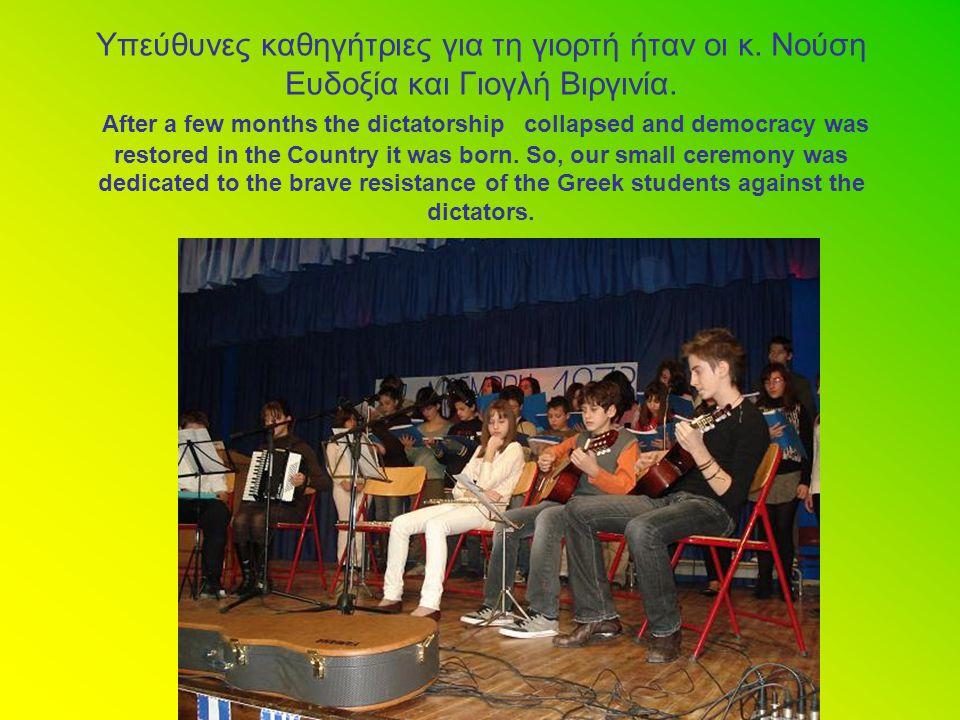 Υπεύθυνες καθηγήτριες για τη γιορτή ήταν οι κ. Νούση Ευδοξία και Γιογλή Βιργινία. After a few months the dictatorship collapsed and democracy was rest