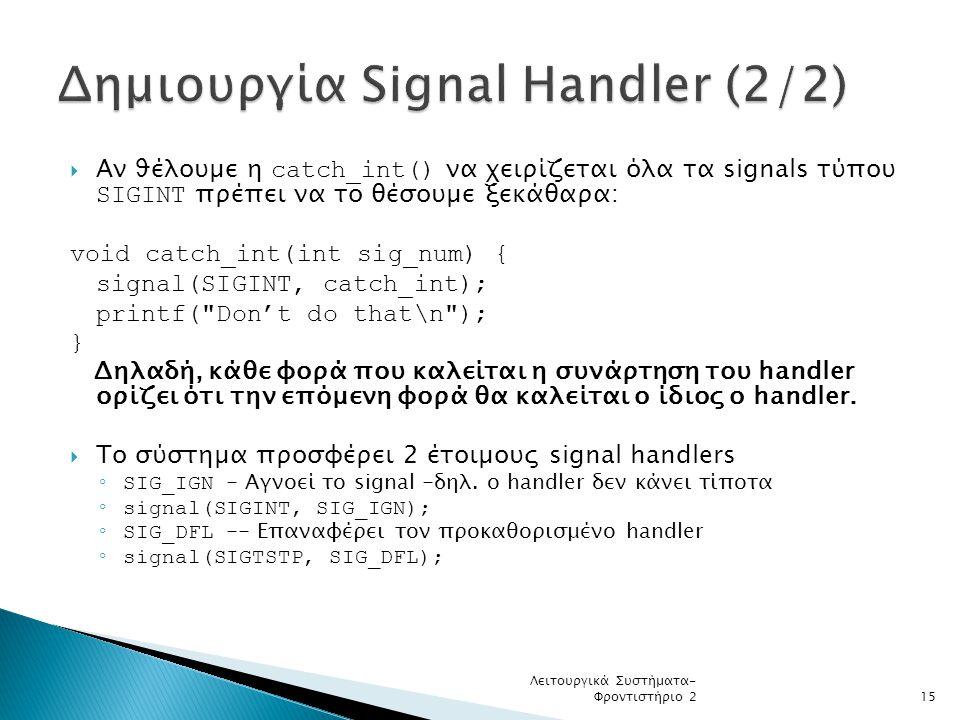  Αν ϑέλουµε η catch_int() να χειρίζεται όλα τα signals τύπου SIGINT πρέπει να το θέσουµε ξεκάθαρα: void catch_int(int sig_num) { signal(SIGINT, catch