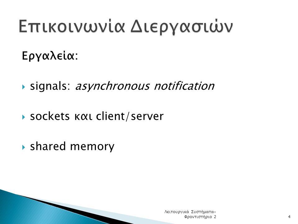 Εργαλεία:  signals: asynchronous notification  sockets και client/server  shared memory Λειτουργικά Συστήματα- Φροντιστήριο 24