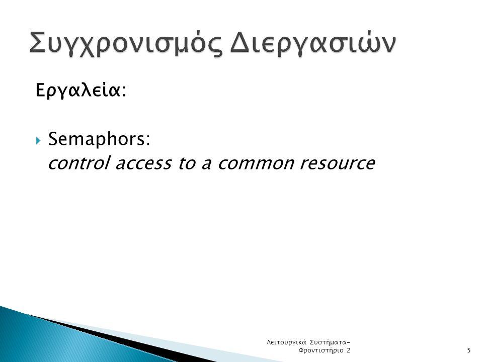 Εργαλεία:  Semaphors: control access to a common resource Λειτουργικά Συστήματα- Φροντιστήριο 25