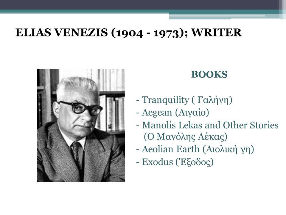 ELIAS VENEZIS (1904 - 1973); WRITER BOOKS - Tranquility ( Γαλήνη) - Aegean (Αιγαίο) - Manolis Lekas and Other Stories (Ο Μανόλης Λέκας) - Aeolian Earth (Αιολική γη) - Exodus (Έξοδος)