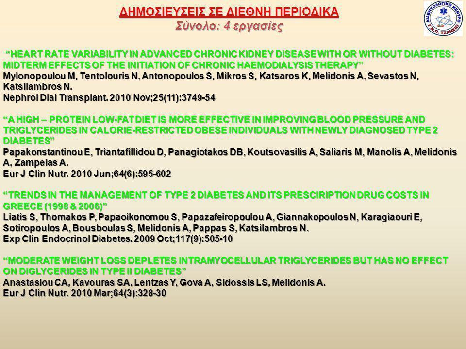 ΔΗΜΟΣΙΕΥΣΕΙΣ ΣΕ ΔΙΕΘΝΗ ΠΕΡΙΟΔΙΚΑ Σύνολο: 4 εργασίες HEART RATE VARIABILITY IN ADVANCED CHRONIC KIDNEY DISEASE WITH OR WITHOUT DIABETES: MIDTERM EFFECTS OF THE INITIATION OF CHRONIC HAEMODIALYSIS THERAPY HEART RATE VARIABILITY IN ADVANCED CHRONIC KIDNEY DISEASE WITH OR WITHOUT DIABETES: MIDTERM EFFECTS OF THE INITIATION OF CHRONIC HAEMODIALYSIS THERAPY Mylonopoulou M, Tentolouris N, Antonopoulos S, Mikros S, Katsaros K, Melidonis A, Sevastos N, Katsilambros N.