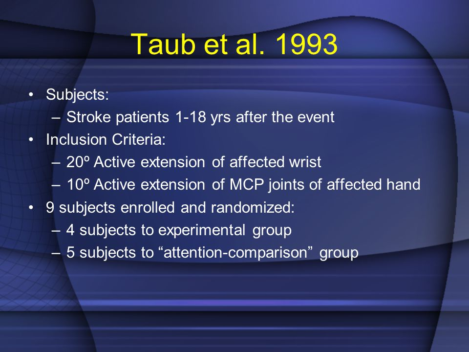 Taub et al. 1993 Subjects: –Stroke patients 1-18 yrs after the event Inclusion Criteria: –20º Active extension of affected wrist –10º Active extension