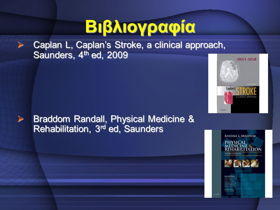 Βιβλιογραφία  Caplan L, Caplan's Stroke, a clinical approach, Saunders, 4 th ed, 2009  Braddom Randall, Physical Medicine & Rehabilitation, 3 rd ed,