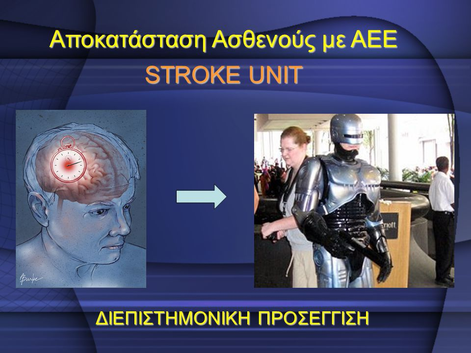 Αποκατάσταση Ασθενούς με ΑΕΕ STROKE UNIT ΔΙΕΠΙΣΤΗΜΟΝΙΚΗ ΠΡΟΣΕΓΓΙΣΗ