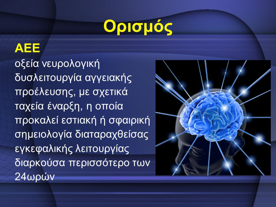 Ορισμός ΑΕΕ οξεία νευρολογική δυσλειτουργία αγγειακής προέλευσης, με σχετικά ταχεία έναρξη, η οποία προκαλεί εστιακή ή σφαιρική σημειολογία διαταραχθε