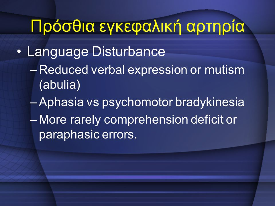 Πρόσθια εγκεφαλική αρτηρία Language Disturbance –Reduced verbal expression or mutism (abulia) –Aphasia vs psychomotor bradykinesia –More rarely compre
