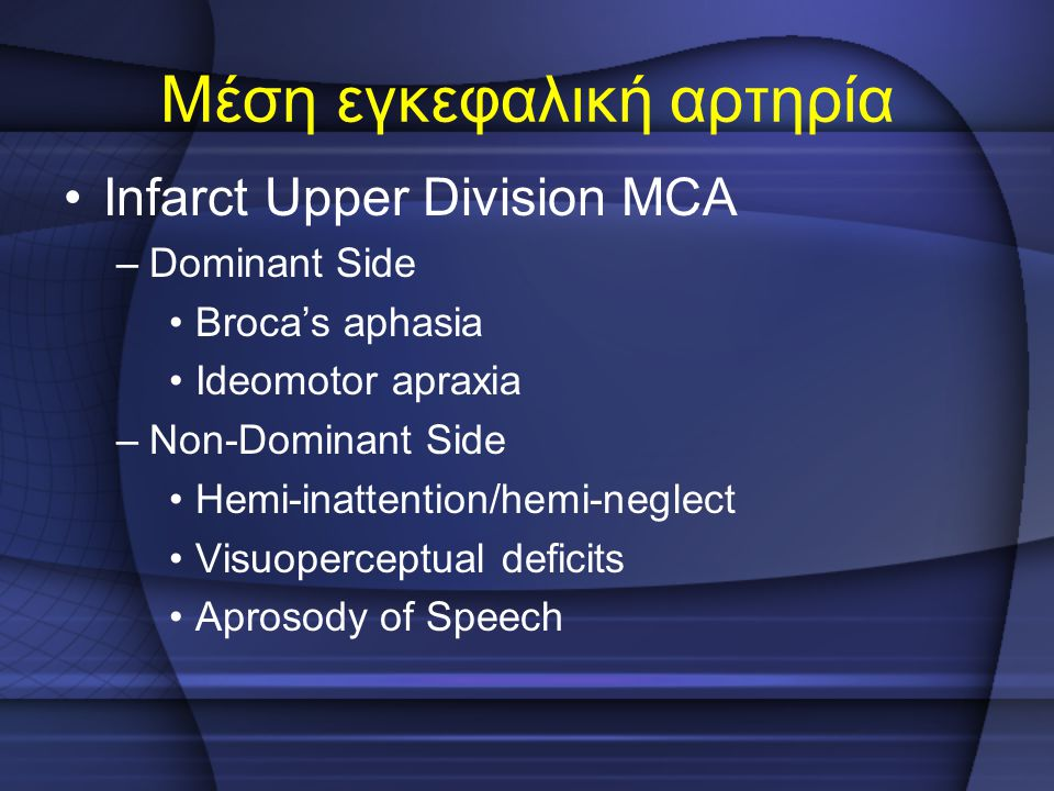 Μέση εγκεφαλική αρτηρία Infarct Upper Division MCA –Dominant Side Broca's aphasia Ideomotor apraxia –Non-Dominant Side Hemi-inattention/hemi-neglect V