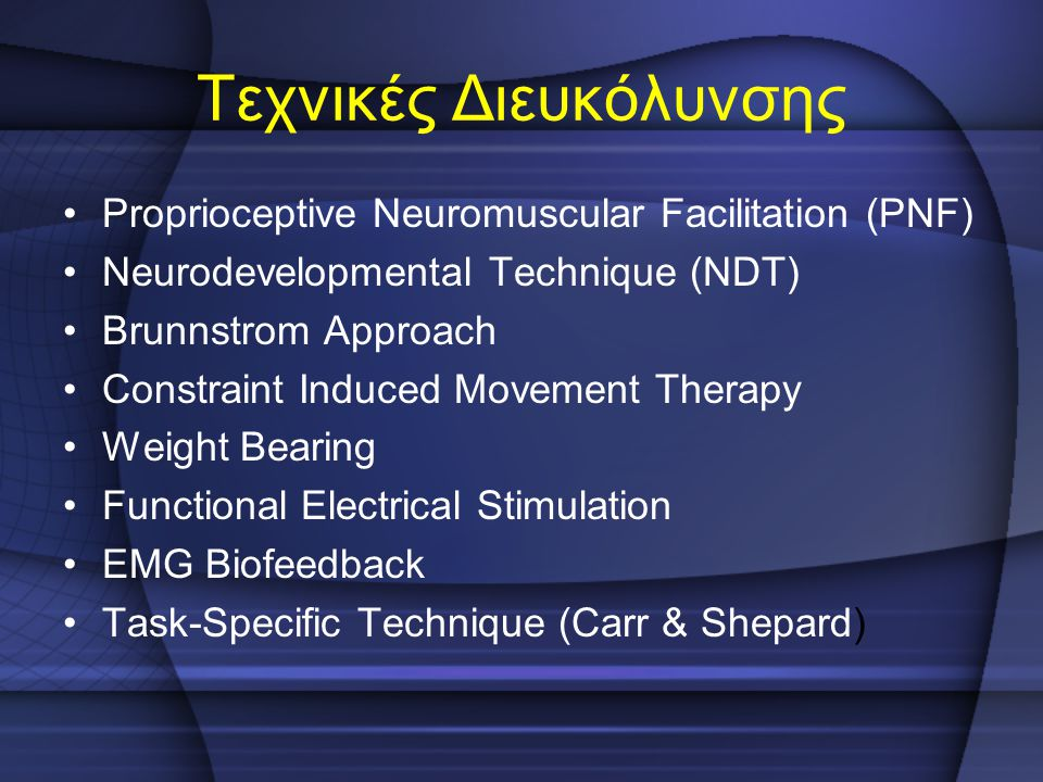 Τεχνικές Διευκόλυνσης Proprioceptive Neuromuscular Facilitation (PNF) Neurodevelopmental Technique (NDT) Brunnstrom Approach Constraint Induced Moveme