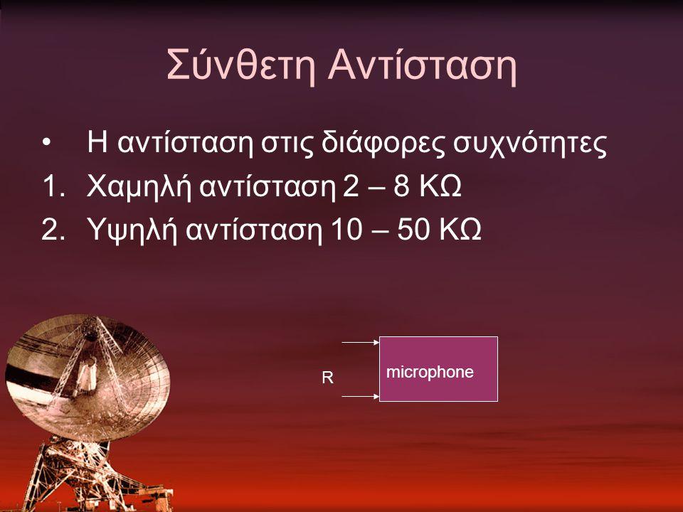 Σύνθετη Αντίσταση Η αντίσταση στις διάφορες συχνότητες 1.Χαμηλή αντίσταση 2 – 8 ΚΩ 2.Υψηλή αντίσταση 10 – 50 ΚΩ R microphone
