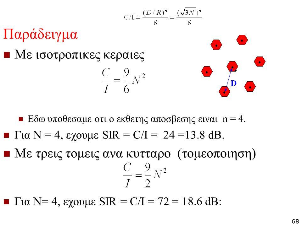 Παράδειγμα Με ισοτροπικες κεραιες Εδω υποθεσαμε οτι ο εκθετης αποσβεσης ειναι n = 4. Για N = 4, εχουμε SIR = C/I = 24 =13.8 dB. Με τρεις τομεις ανα κυ