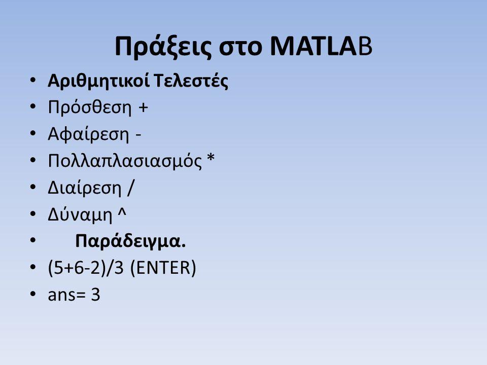 Πράξεις στο MATLAB Αριθμητικοί Τελεστές Πρόσθεση + Αφαίρεση - Πολλαπλασιασμός * Διαίρεση / Δύναμη ^ Παράδειγμα. (5+6-2)/3 (ENTER) ans= 3