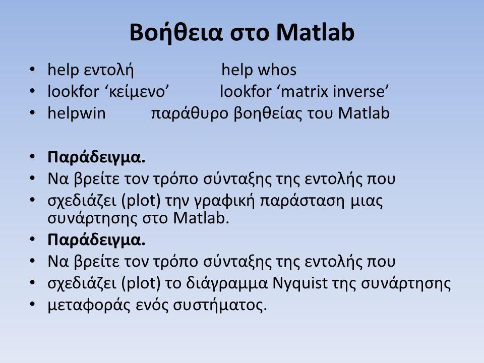 Βοήθεια στο Matlab help εντολή help whos lookfor 'κείμενο' lookfor 'matrix inverse' helpwin παράθυρο βοηθείας του Matlab Παράδειγμα. Να βρείτε τον τρό